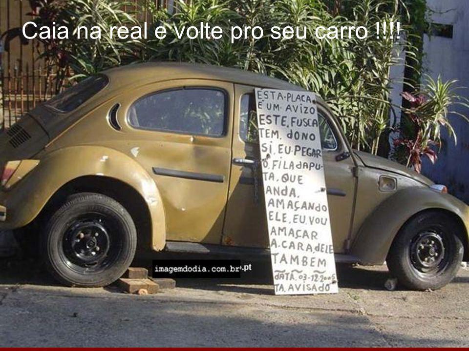 Caia na real e volte pro seu carro !!!!