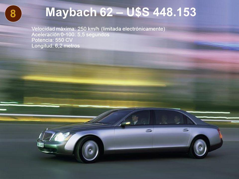 8 Maybach 62 – U$S 448.153 Velocidad máxima: 250 km/h (limitada electrónicamente) Aceleración 0-100: 5,5 segundos Potencia: 550 CV Longitud: 6,2 metros