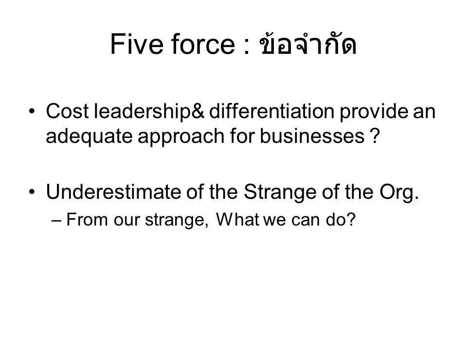 Five force : ข้อจำกัด Cost leadership& differentiation provide an adequate approach for businesses .