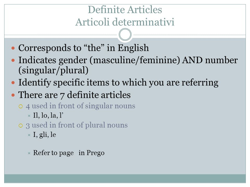 "Definite Articles Articoli determinativi Corresponds to ""the"" in English Indicates gender (masculine/feminine) AND number (singular/plural) Identify s"