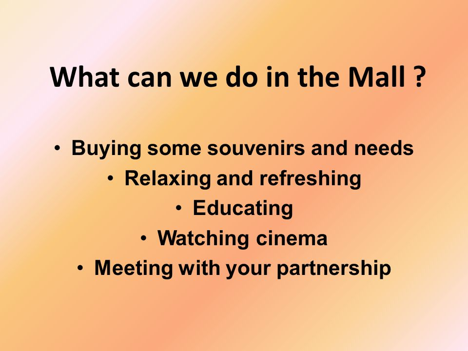 What can we do in the Mall ? Buying some souvenirs and needs Relaxing and refreshing Educating Watching cinema Meeting with your partnership