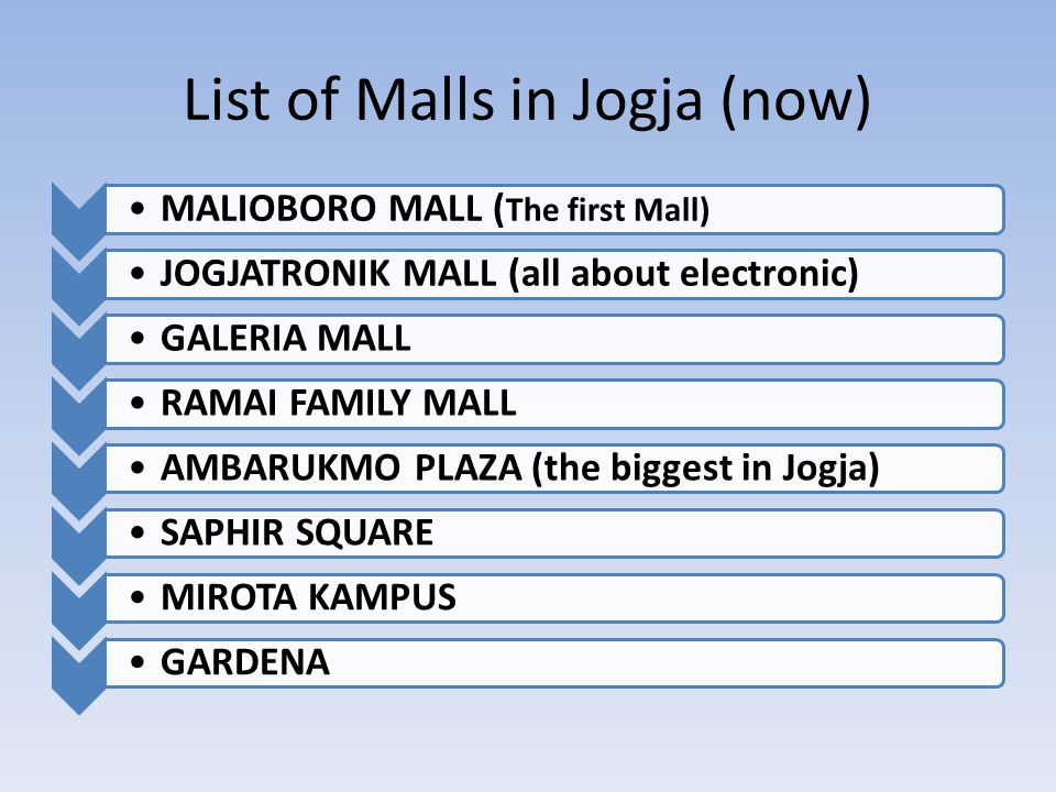 List of Malls in Jogja (now) MALIOBORO MALL ( The first Mall) JOGJATRONIK MALL (all about electronic)GALERIA MALLRAMAI FAMILY MALLAMBARUKMO PLAZA (the