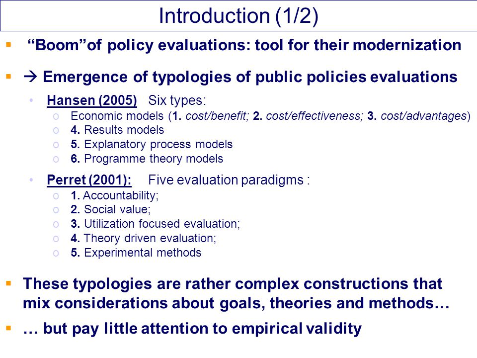  Aim of our paper: Starting point: A simple typology of evaluation procedures / their aim: (learning / measuring / understanding) Main idea: To use the outcomes of the EBD debates to discuss about the empirical validation of these procedures oTypes of evidences oLevels of evidences Two case studies: oAgricultural extension oBiodiversity policies Introduction (2/2)