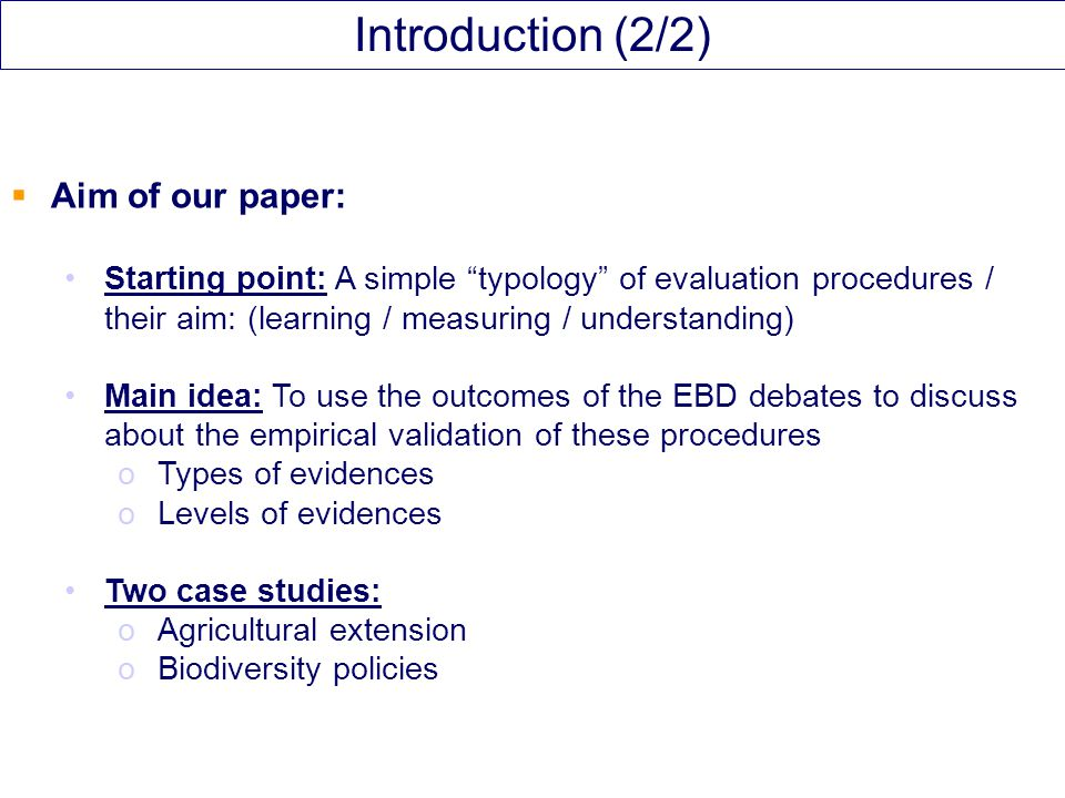  Aim of our paper: Starting point: A simple typology of evaluation procedures / their aim: (learning / measuring / understanding) Main idea: To use the outcomes of the EBD debates to discuss about the empirical validation of these procedures oTypes of evidences oLevels of evidences Two case studies: oAgricultural extension oBiodiversity policies Introduction (2/2)