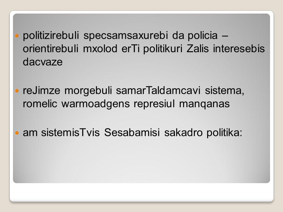 politizirebuli specsamsaxurebi da policia – orientirebuli mxolod erTi politikuri Zalis interesebis dacvaze reJimze morgebuli samarTaldamcavi sistema,