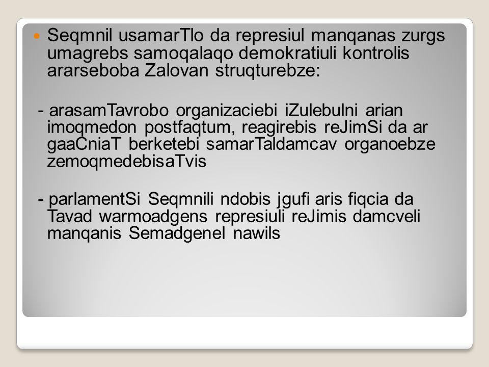 Seqmnil usamarTlo da represiul manqanas zurgs umagrebs samoqalaqo demokratiuli kontrolis ararseboba Zalovan struqturebze: - arasamTavrobo organizacieb