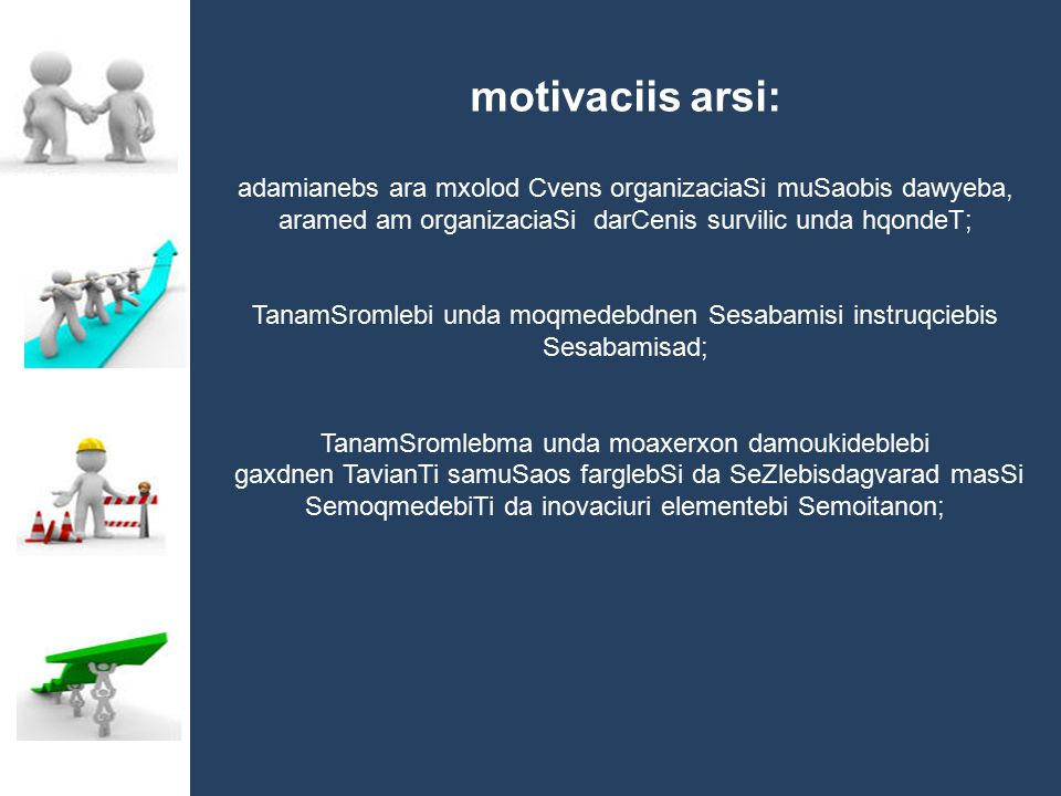 motivaciis arsi: adamianebs ara mxolod Cvens organizaciaSi muSaobis dawyeba, aramed am organizaciaSi darCenis survilic unda hqondeT; TanamSromlebi und