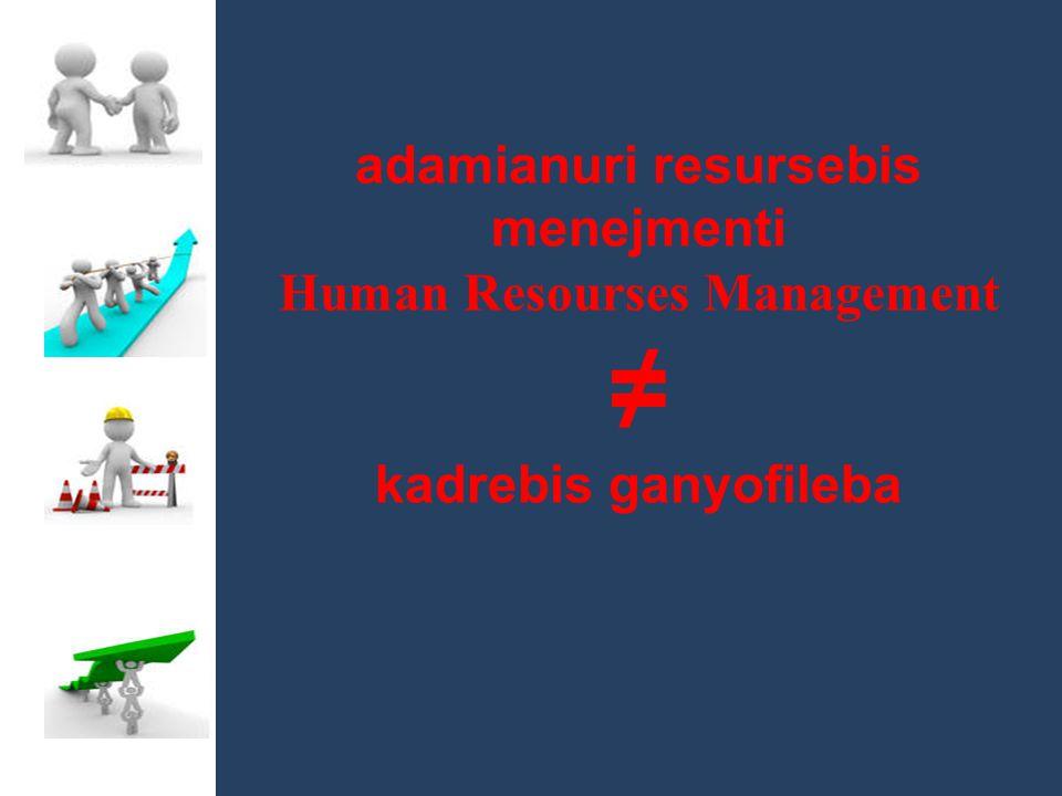 adamianuri resursebis menejmenti Human Resourses Management ≠ kadrebis ganyofileba