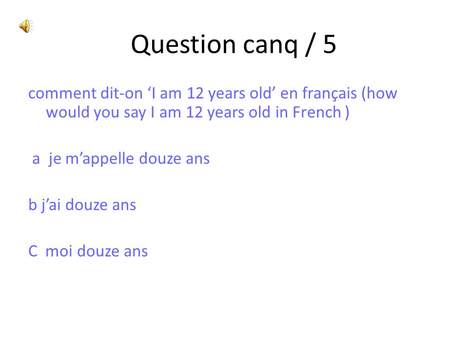 Question canq / 5 comment dit-on 'I am 12 years old' en français (how would you say I am 12 years old in French ) a je m'appelle douze ans b j'ai douz