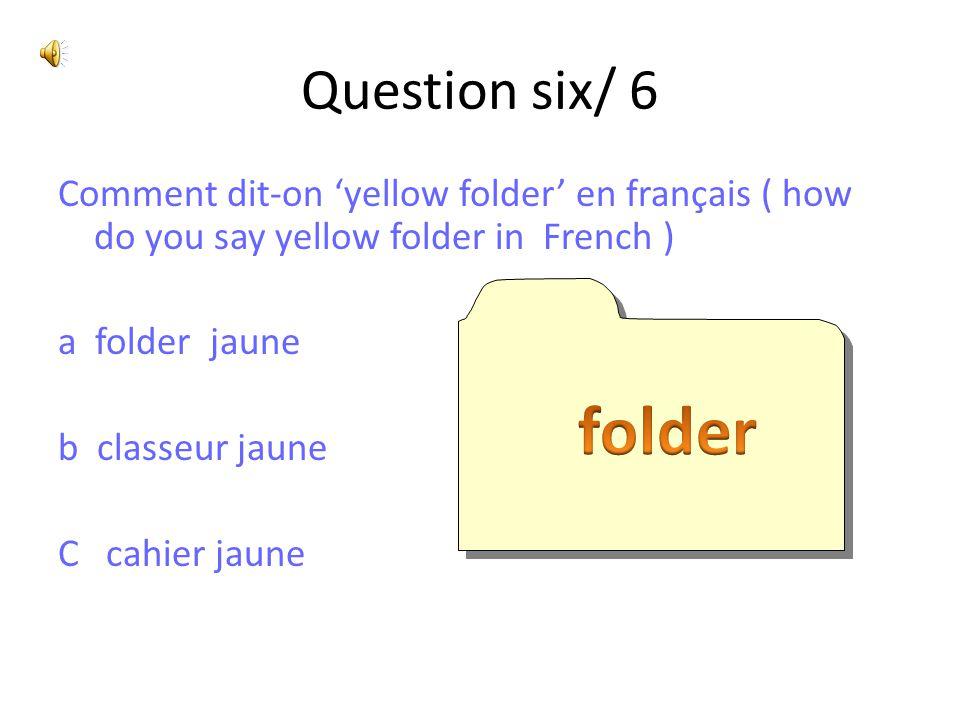 Question six/ 6 Comment dit-on 'yellow folder' en français ( how do you say yellow folder in French ) a folder jaune b classeur jaune C cahier jaune