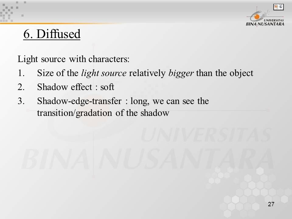 27 6. Diffused Light source with characters: 1.Size of the light source relatively bigger than the object 2.Shadow effect : soft 3.Shadow-edge-transfe