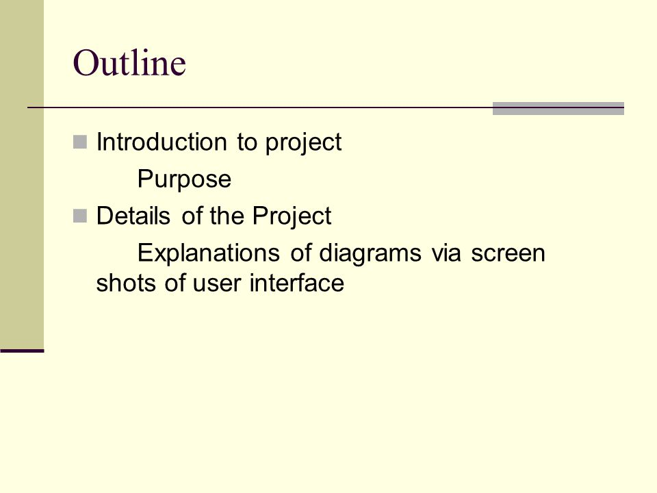 Outline Introduction to project Purpose Details of the Project Explanations of diagrams via screen shots of user interface