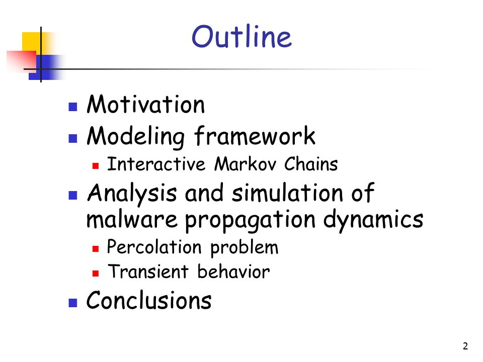 2 Outline Motivation Modeling framework Interactive Markov Chains Analysis and simulation of malware propagation dynamics Percolation problem Transient behavior Conclusions