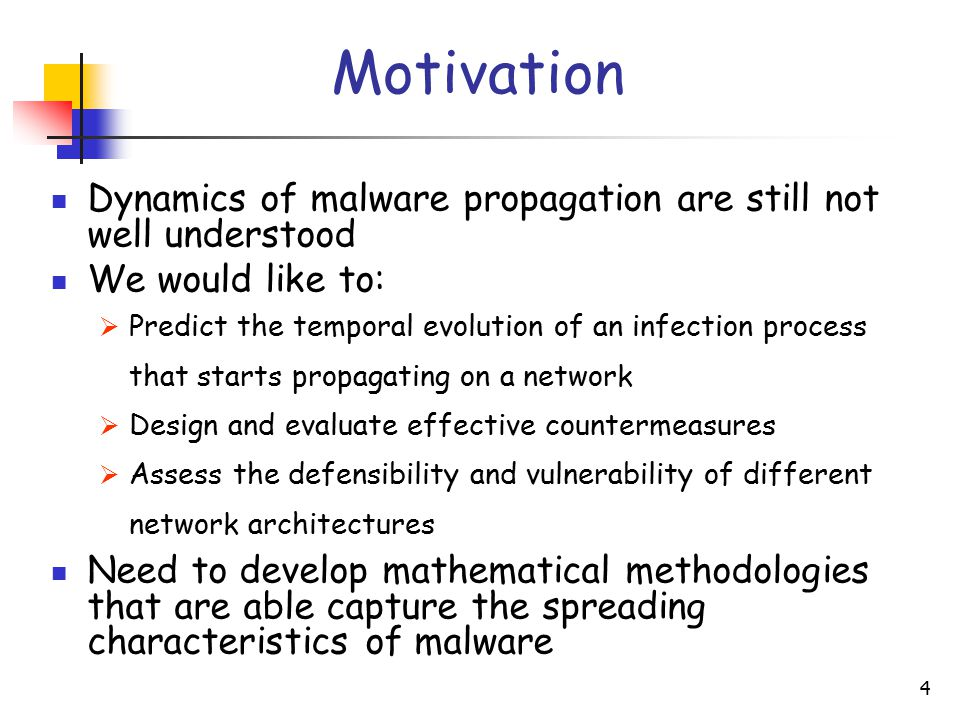 4 Motivation Dynamics of malware propagation are still not well understood We would like to:  Predict the temporal evolution of an infection process that starts propagating on a network  Design and evaluate effective countermeasures  Assess the defensibility and vulnerability of different network architectures Need to develop mathematical methodologies that are able capture the spreading characteristics of malware