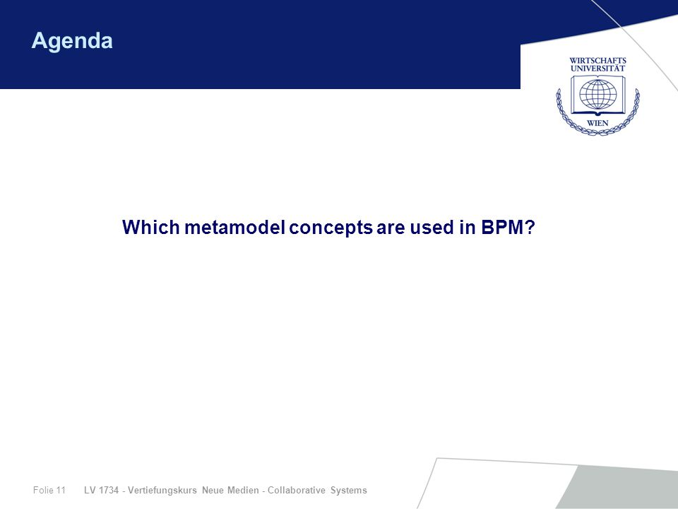 LV 1734 - Vertiefungskurs Neue Medien - Collaborative SystemsFolie 11 Agenda Which metamodel concepts are used in BPM?