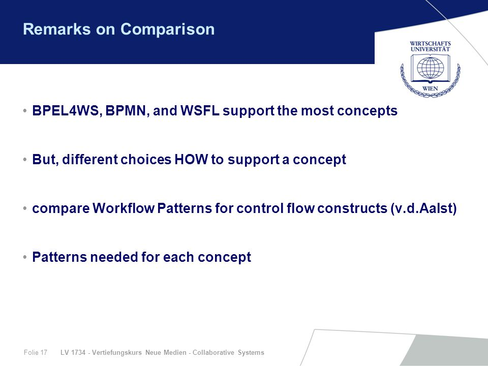 LV 1734 - Vertiefungskurs Neue Medien - Collaborative SystemsFolie 17 Remarks on Comparison BPEL4WS, BPMN, and WSFL support the most concepts But, dif