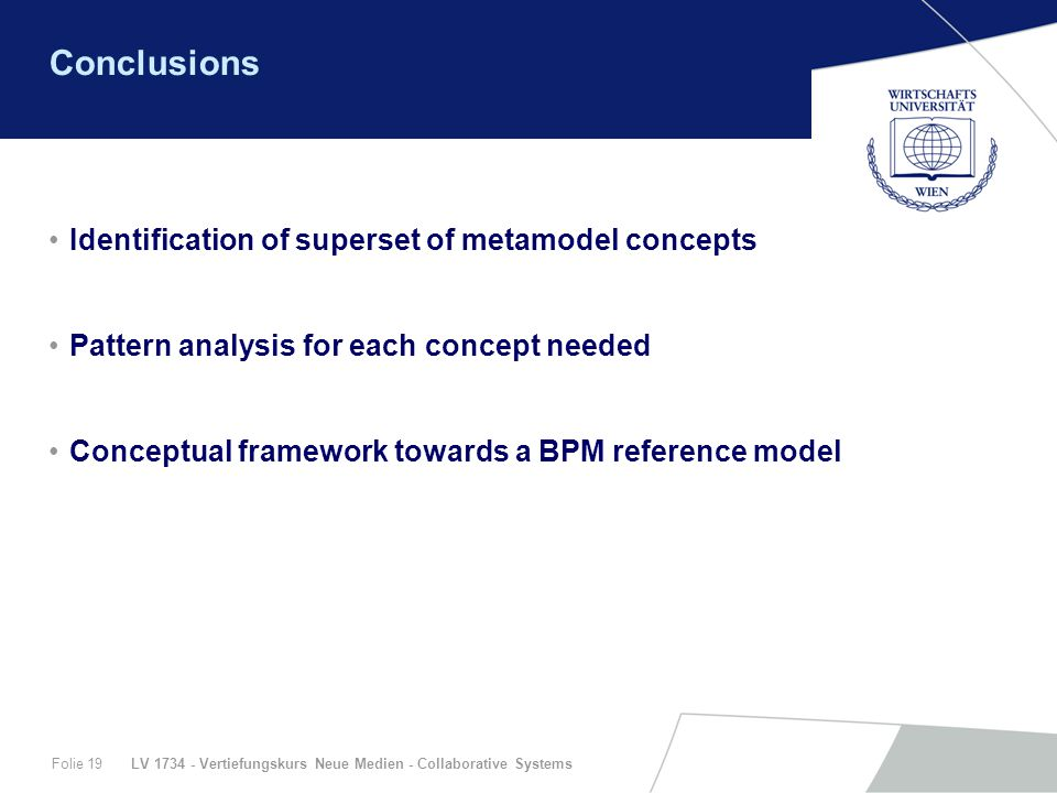 LV 1734 - Vertiefungskurs Neue Medien - Collaborative SystemsFolie 19 Conclusions Identification of superset of metamodel concepts Pattern analysis for each concept needed Conceptual framework towards a BPM reference model