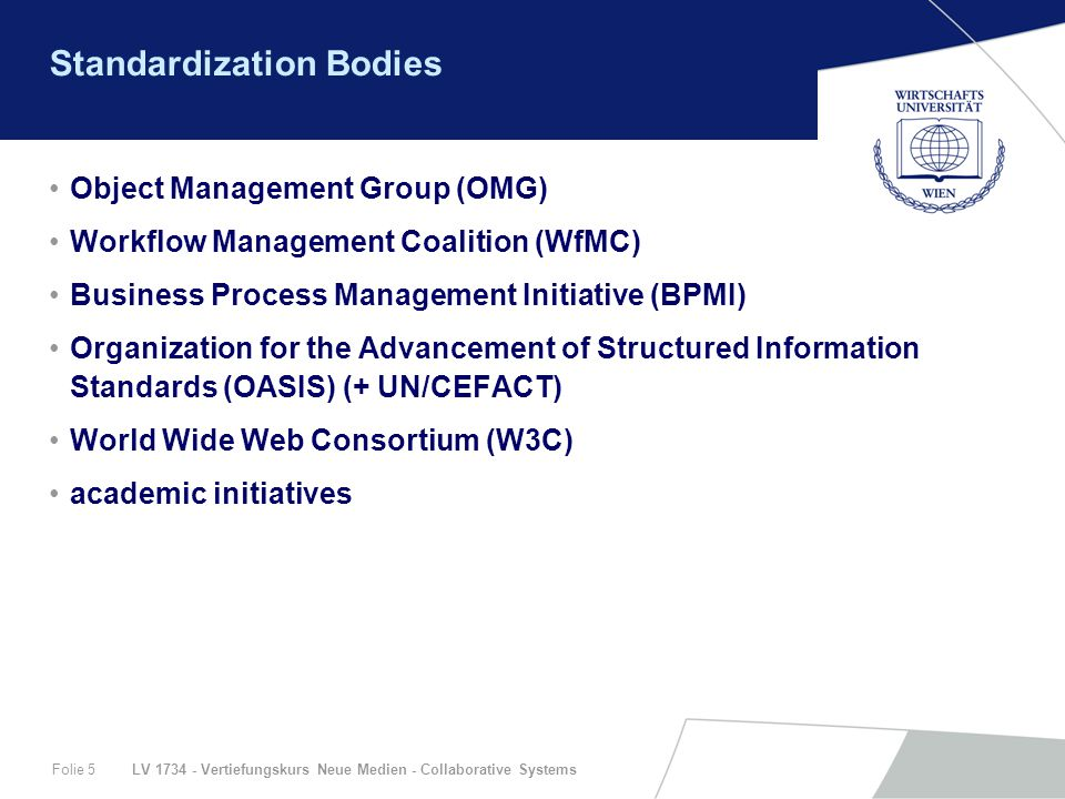 LV 1734 - Vertiefungskurs Neue Medien - Collaborative SystemsFolie 5 Standardization Bodies Object Management Group (OMG) Workflow Management Coalition (WfMC) Business Process Management Initiative (BPMI) Organization for the Advancement of Structured Information Standards (OASIS) (+ UN/CEFACT) World Wide Web Consortium (W3C) academic initiatives