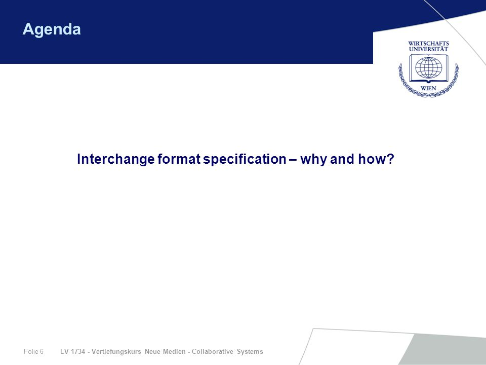 LV 1734 - Vertiefungskurs Neue Medien - Collaborative SystemsFolie 6 Agenda Interchange format specification – why and how