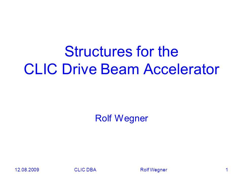 12.08.2009CLIC DBA Rolf Wegner 1 Structures for the CLIC Drive Beam Accelerator Rolf Wegner