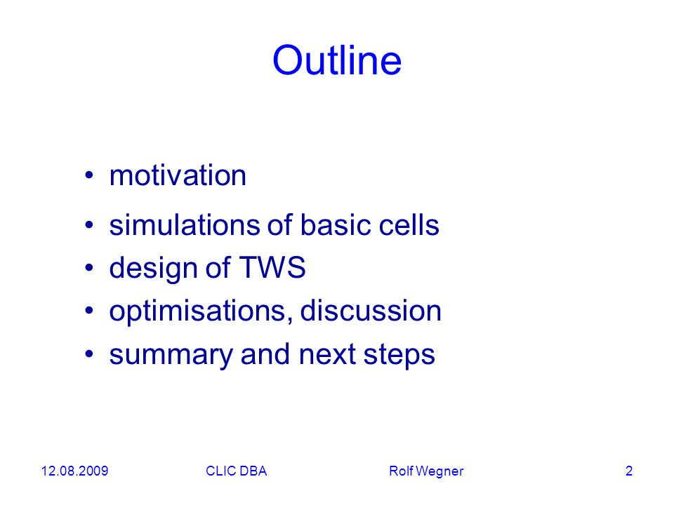 12.08.2009CLIC DBA Rolf Wegner 2 motivation simulations of basic cells design of TWS optimisations, discussion summary and next steps Outline