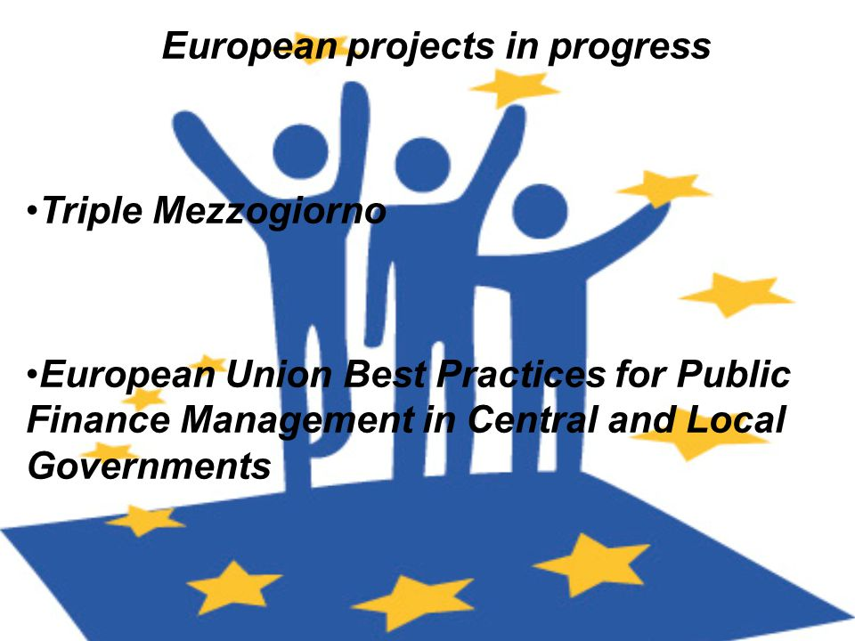 European projects in progress Triple Mezzogiorno European Union Best Practices for Public Finance Management in Central and Local Governments