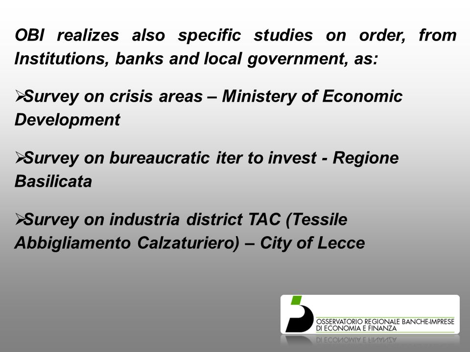 OBI realizes also specific studies on order, from Institutions, banks and local government, as:  Survey on crisis areas – Ministery of Economic Development  Survey on bureaucratic iter to invest - Regione Basilicata  Survey on industria district TAC (Tessile Abbigliamento Calzaturiero) – City of Lecce