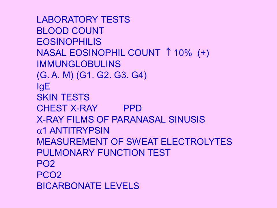 LABORATORY TESTS BLOOD COUNT EOSINOPHILIS NASAL EOSINOPHIL COUNT  10% (+) IMMUNGLOBULINS (G. A. M) (G1. G2. G3. G4) IgE SKIN TESTS CHEST X-RAY PPD X-