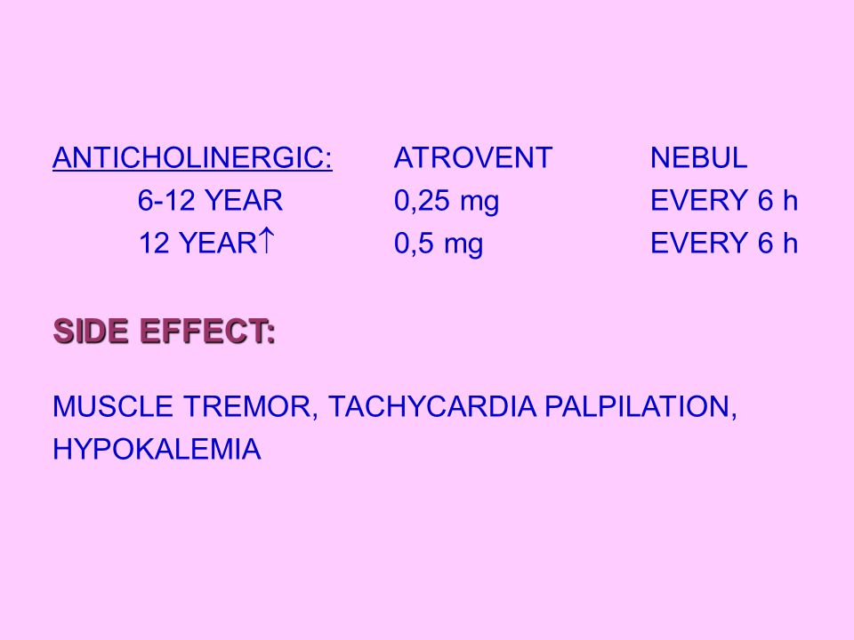 ANTICHOLINERGIC:ATROVENT NEBUL 6-12 YEAR0,25 mgEVERY 6 h 12 YEAR  0,5 mgEVERY 6 h SIDE EFFECT: MUSCLE TREMOR, TACHYCARDIA PALPILATION, HYPOKALEMIA