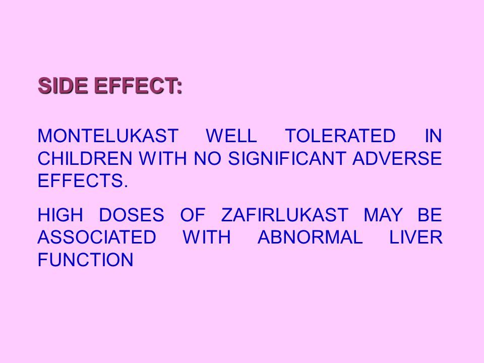 SIDE EFFECT: MONTELUKAST WELL TOLERATED IN CHILDREN WITH NO SIGNIFICANT ADVERSE EFFECTS. HIGH DOSES OF ZAFIRLUKAST MAY BE ASSOCIATED WITH ABNORMAL LIV