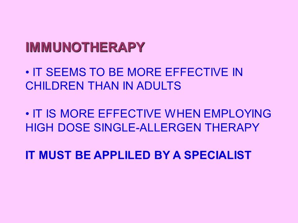 IMMUNOTHERAPY IT SEEMS TO BE MORE EFFECTIVE IN CHILDREN THAN IN ADULTS IT IS MORE EFFECTIVE WHEN EMPLOYING HIGH DOSE SINGLE-ALLERGEN THERAPY IT MUST B