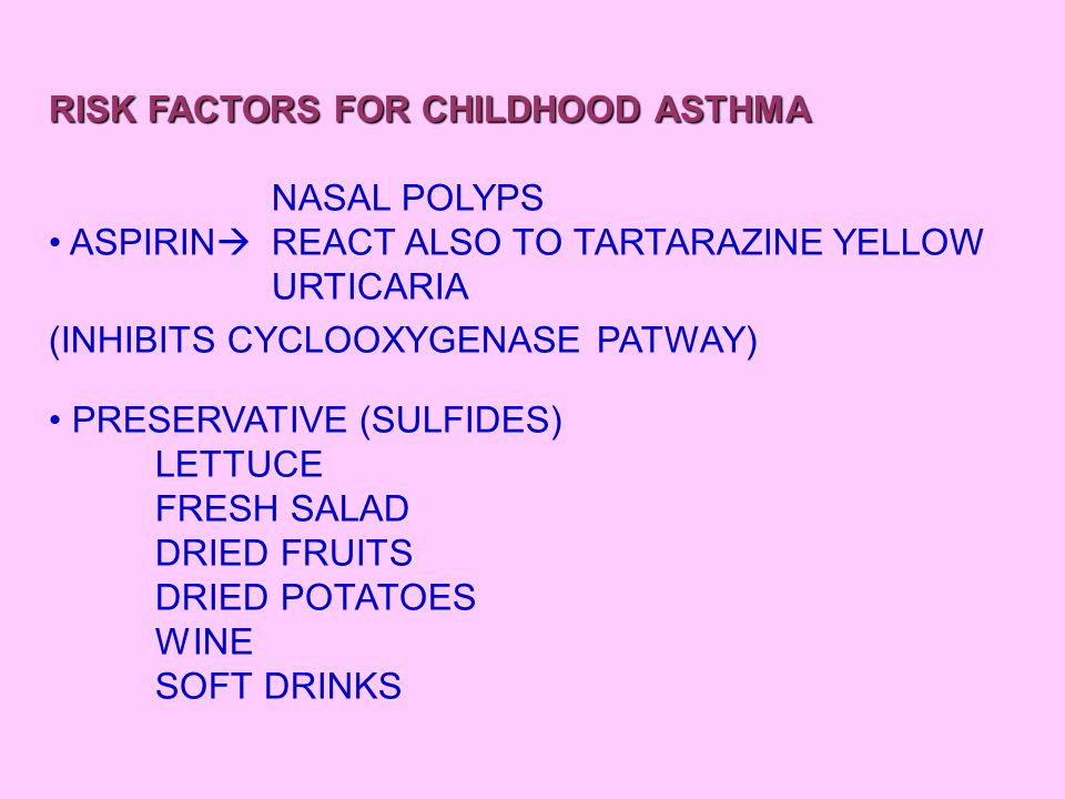 RISK FACTORS FOR CHILDHOOD ASTHMA NASAL POLYPS ASPIRIN  REACT ALSO TO TARTARAZINE YELLOW URTICARIA (INHIBITS CYCLOOXYGENASE PATWAY) PRESERVATIVE (SUL