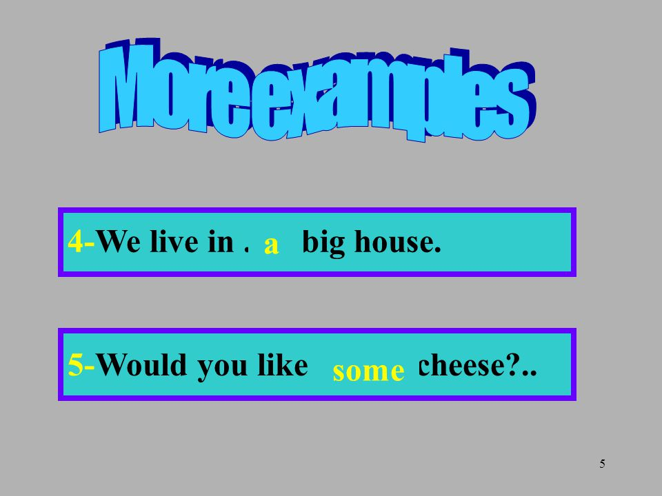5 4-We live in...... big house. 5-Would you like........ cheese?.. some a