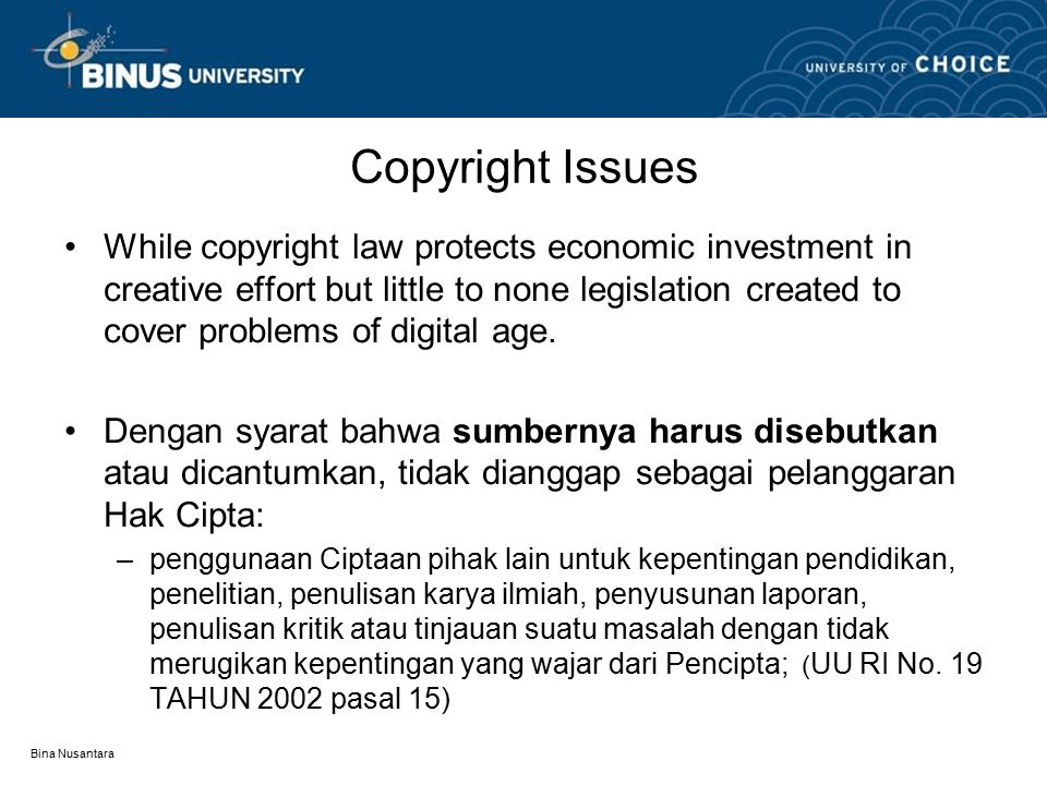 Bina Nusantara Copyright Issues While copyright law protects economic investment in creative effort but little to none legislation created to cover problems of digital age.