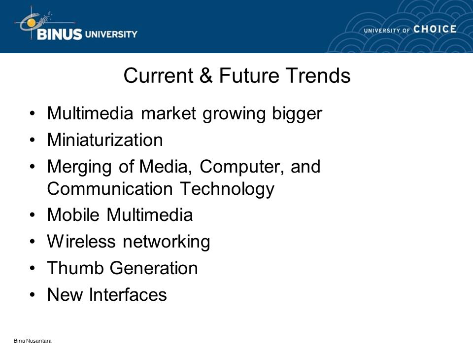 Bina Nusantara Current & Future Trends Multimedia market growing bigger Miniaturization Merging of Media, Computer, and Communication Technology Mobile Multimedia Wireless networking Thumb Generation New Interfaces