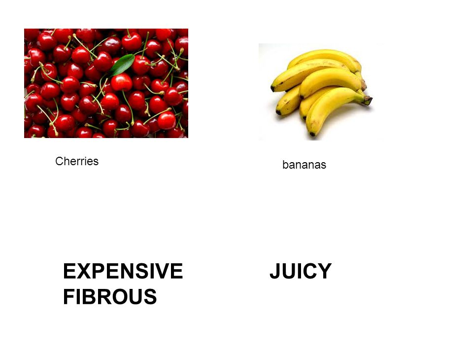 Cherries bananas EXPENSIVE JUICY FIBROUS