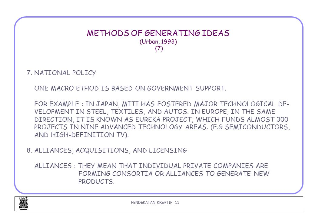 PENDEKATAN KREATIF 11 METHODS OF GENERATING IDEAS (Urban, 1993) (7) 7. NATIONAL POLICY ONE MACRO ETHOD IS BASED ON GOVERNMENT SUPPORT. FOR EXAMPLE : I