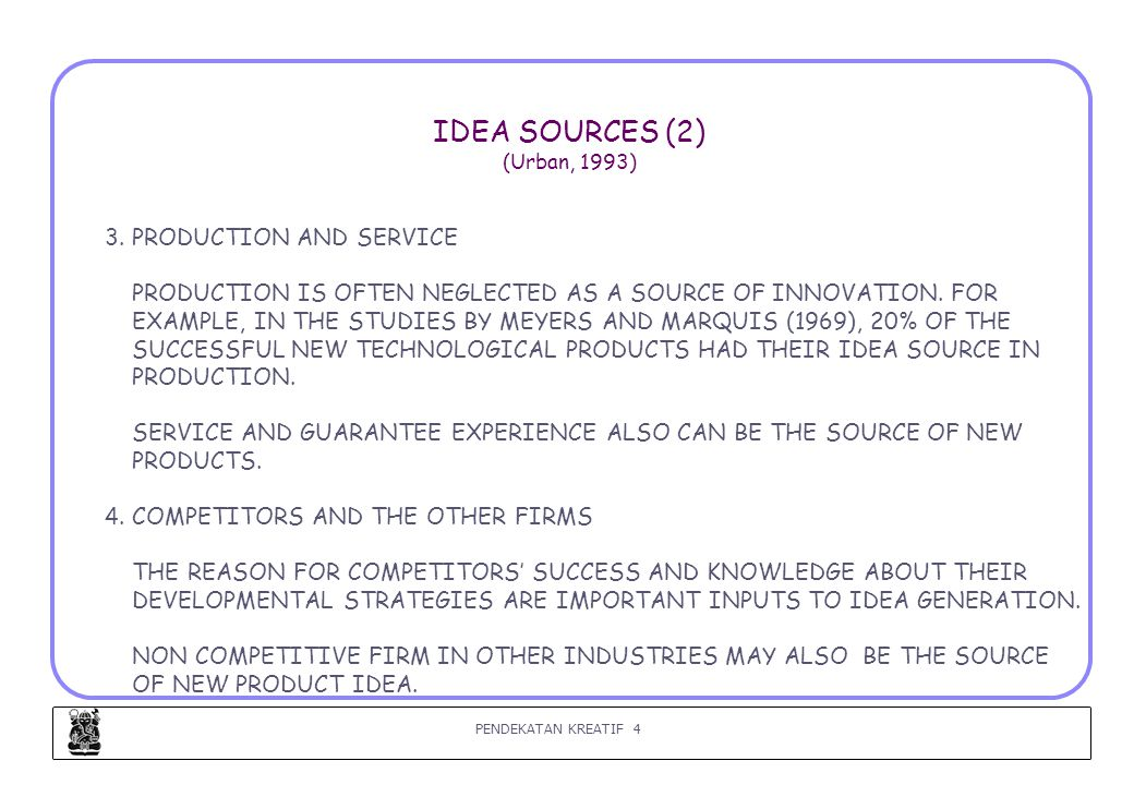 PENDEKATAN KREATIF 4 IDEA SOURCES (2) (Urban, 1993) 3. PRODUCTION AND SERVICE PRODUCTION IS OFTEN NEGLECTED AS A SOURCE OF INNOVATION. FOR EXAMPLE, IN