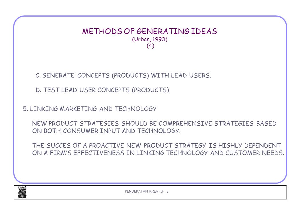 PENDEKATAN KREATIF 8 METHODS OF GENERATING IDEAS (Urban, 1993) (4) C. GENERATE CONCEPTS (PRODUCTS) WITH LEAD USERS. D. TEST LEAD USER CONCEPTS (PRODUC