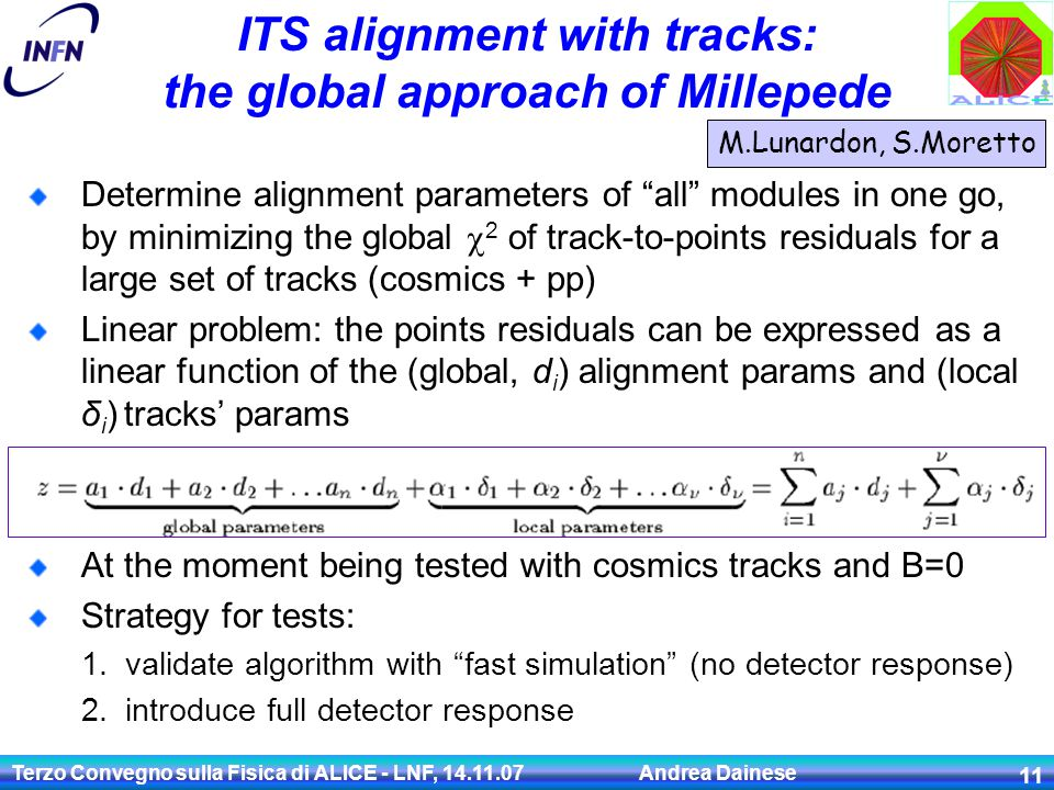 Terzo Convegno sulla Fisica di ALICE - LNF, 14.11.07 Andrea Dainese 11 ITS alignment with tracks: the global approach of Millepede M.Lunardon, S.Moretto Determine alignment parameters of all modules in one go, by minimizing the global  2 of track-to-points residuals for a large set of tracks (cosmics + pp) Linear problem: the points residuals can be expressed as a linear function of the (global, d i ) alignment params and (local δ i ) tracks' params At the moment being tested with cosmics tracks and B=0 Strategy for tests: 1.validate algorithm with fast simulation (no detector response) 2.introduce full detector response