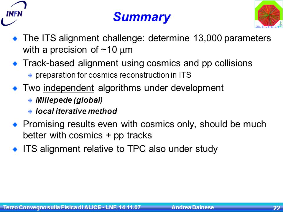 Terzo Convegno sulla Fisica di ALICE - LNF, 14.11.07 Andrea Dainese 22 Summary The ITS alignment challenge: determine 13,000 parameters with a precision of ~10  m Track-based alignment using cosmics and pp collisions preparation for cosmics reconstruction in ITS Two independent algorithms under development Millepede (global) local iterative method Promising results even with cosmics only, should be much better with cosmics + pp tracks ITS alignment relative to TPC also under study