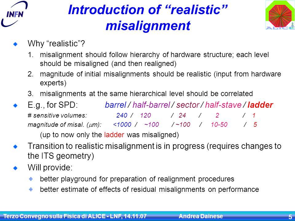 """Terzo Convegno sulla Fisica di ALICE - LNF, 14.11.07 Andrea Dainese 5 Introduction of """"realistic"""" misalignment Why """"realistic""""? 1.misalignment should"""