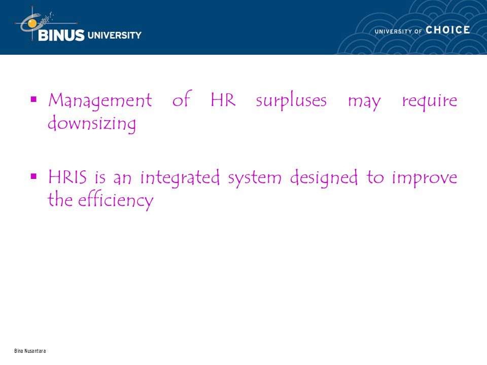 Bina Nusantara  Management of HR surpluses may require downsizing  HRIS is an integrated system designed to improve the efficiency