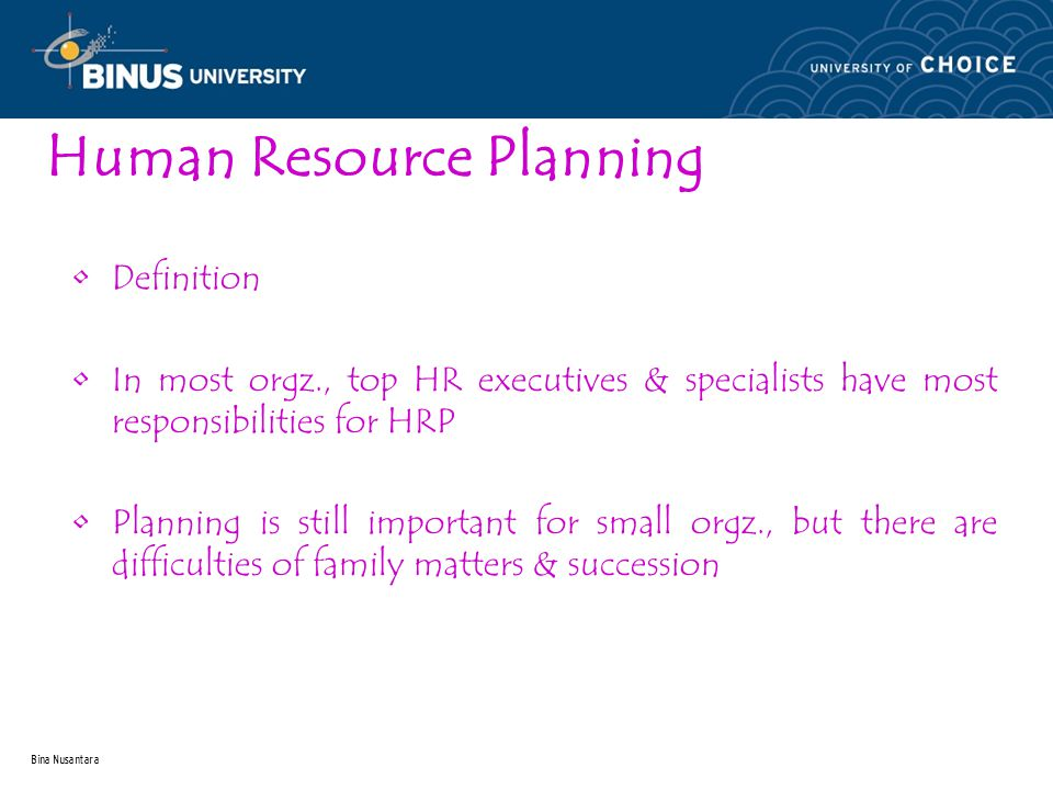 Bina Nusantara Human Resource Planning Definition In most orgz., top HR executives & specialists have most responsibilities for HRP Planning is still important for small orgz., but there are difficulties of family matters & succession