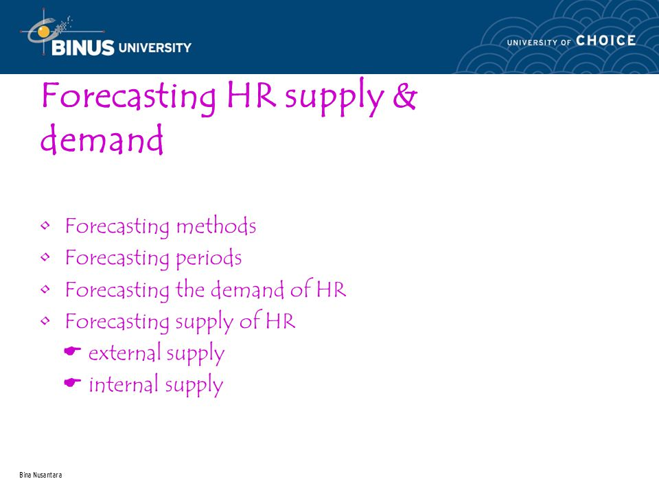 Bina Nusantara Forecasting HR supply & demand Forecasting methods Forecasting periods Forecasting the demand of HR Forecasting supply of HR  external supply  internal supply