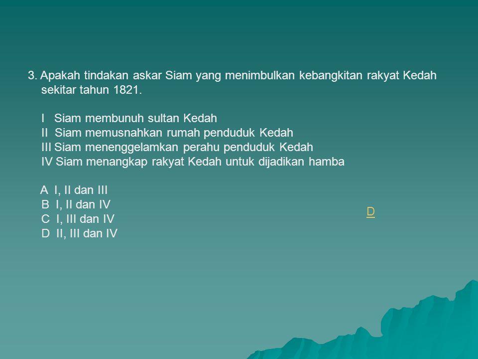 LATIHAN PENGUKUHAN 1. Apakah punca kegagalan Sulyan Ahmad Tajuddin mendapatkan takhta Kedah dari Siam tahun 1831 hingga 1838? A Taktik peperangan kura