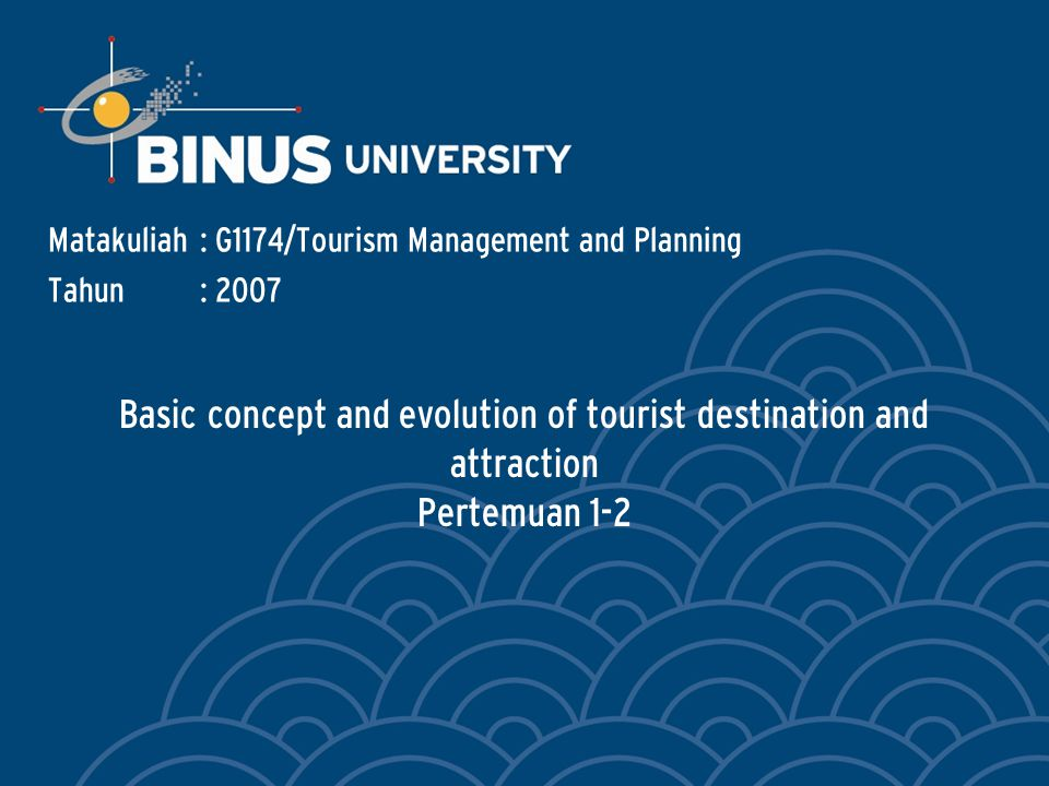 Basic concept and evolution of tourist destination and attraction Pertemuan 1-2 Matakuliah: G1174/Tourism Management and Planning Tahun: 2007
