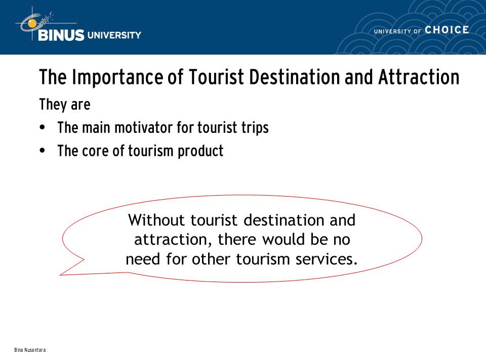 Bina Nusantara The Importance of Tourist Destination and Attraction They are The main motivator for tourist trips The core of tourism product Without tourist destination and attraction, there would be no need for other tourism services.