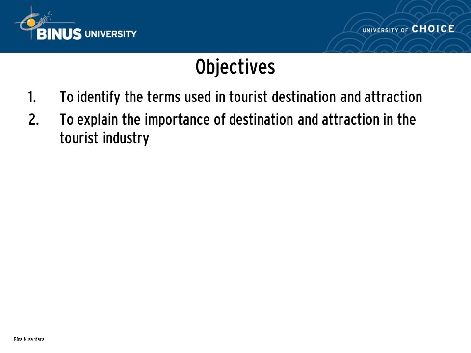 Bina Nusantara Objectives 1. To identify the terms used in tourist destination and attraction 2.