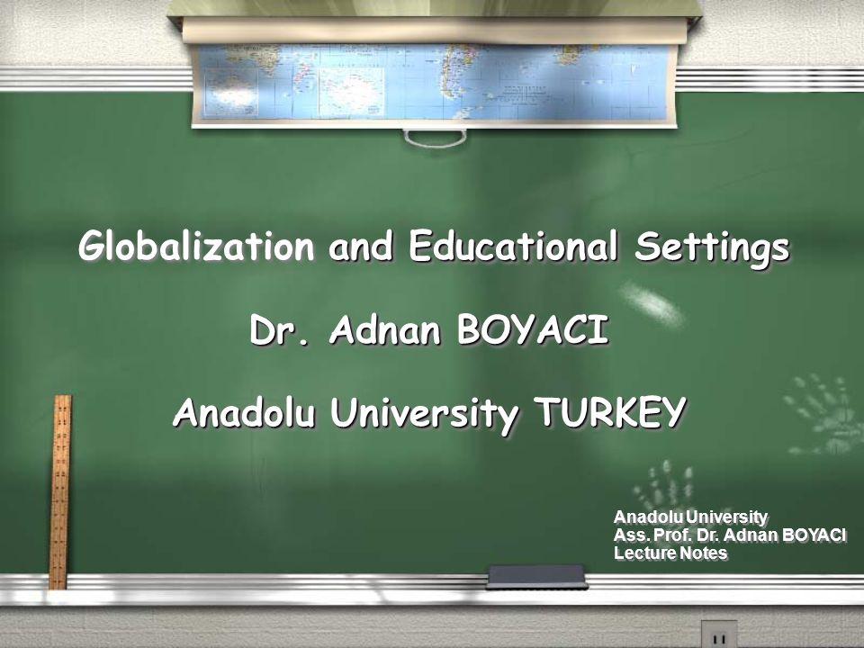 and Educational Settings Globalization and Educational Settings Dr. Adnan BOYACI Anadolu University TURKEY and Educational Settings Globalization and